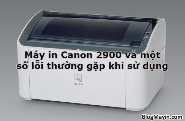 Máy in Canon 2900 và một số lỗi thường gặp khi sử dụng + Hình 1