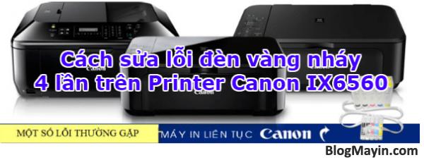 Hướng dẫn sửa lỗi đèn vàng nháy 4 lần trên Printer Canon IX6560 + Hình 1