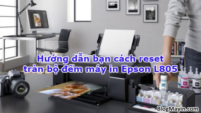 Hướng dẫn bạn cách reset tràn bộ đếm máy in Epson L805 + Hình 1